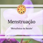Menstruação – Metafísica da Saúde